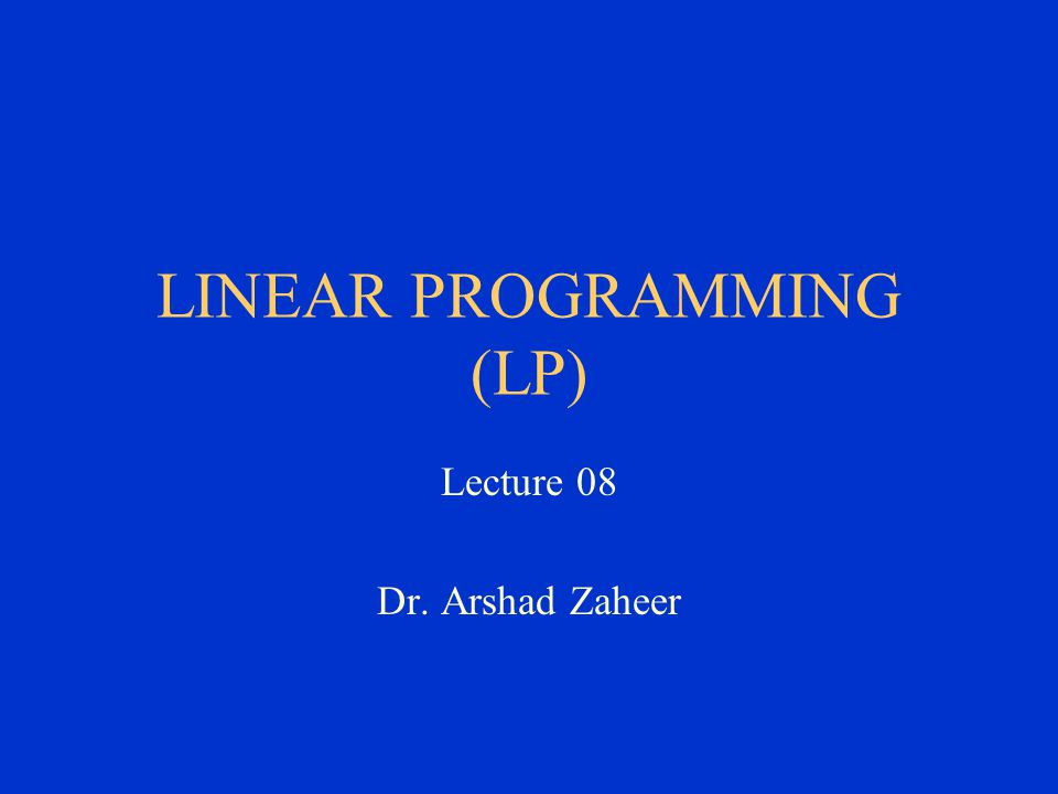 Lecture 08 Dr. Arshad Zaheer LINEAR PROGRAMMING (LP)