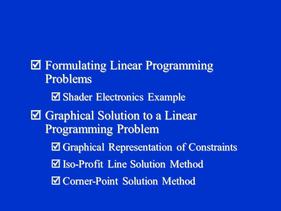  Formulating Linear Programming Problems  Shader Electronics Example  Graphical Solution to a Linear Programming Problem  Graphical Representation of Constraints  Iso-Profit Line Solution Method  Corner-Point Solution Method