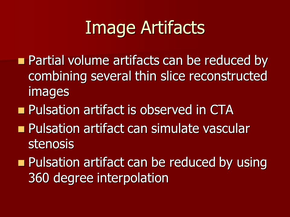 Image Artifacts Partial volume artifacts can be reduced by combining several thin slice reconstructed images Partial volume artifacts can be reduced by combining several thin slice reconstructed images Pulsation artifact is observed in CTA Pulsation artifact is observed in CTA Pulsation artifact can simulate vascular stenosis Pulsation artifact can simulate vascular stenosis Pulsation artifact can be reduced by using 360 degree interpolation Pulsation artifact can be reduced by using 360 degree interpolation