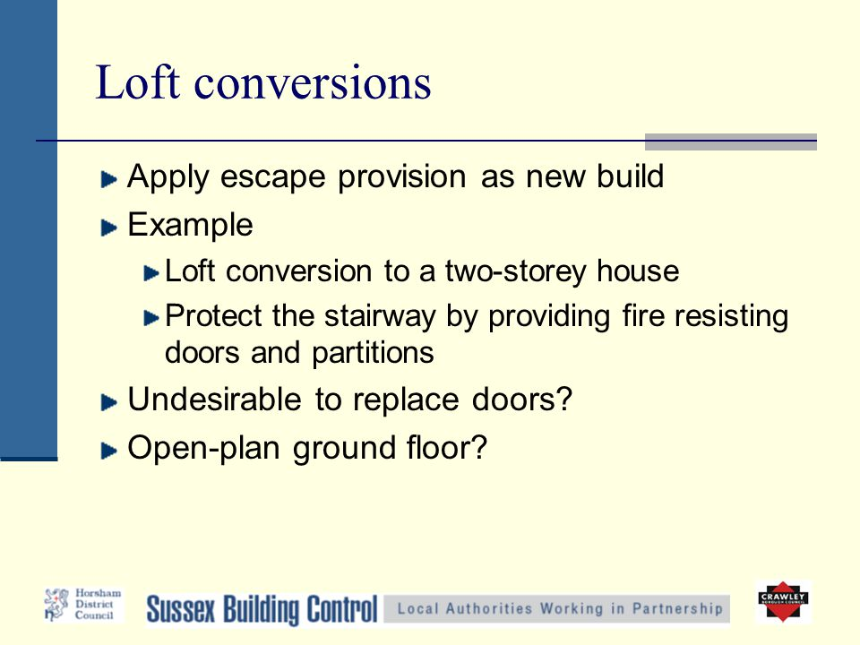 Loft conversions Apply escape provision as new build Example Loft conversion to a two-storey house Protect the stairway by providing fire resisting doors and partitions Undesirable to replace doors.