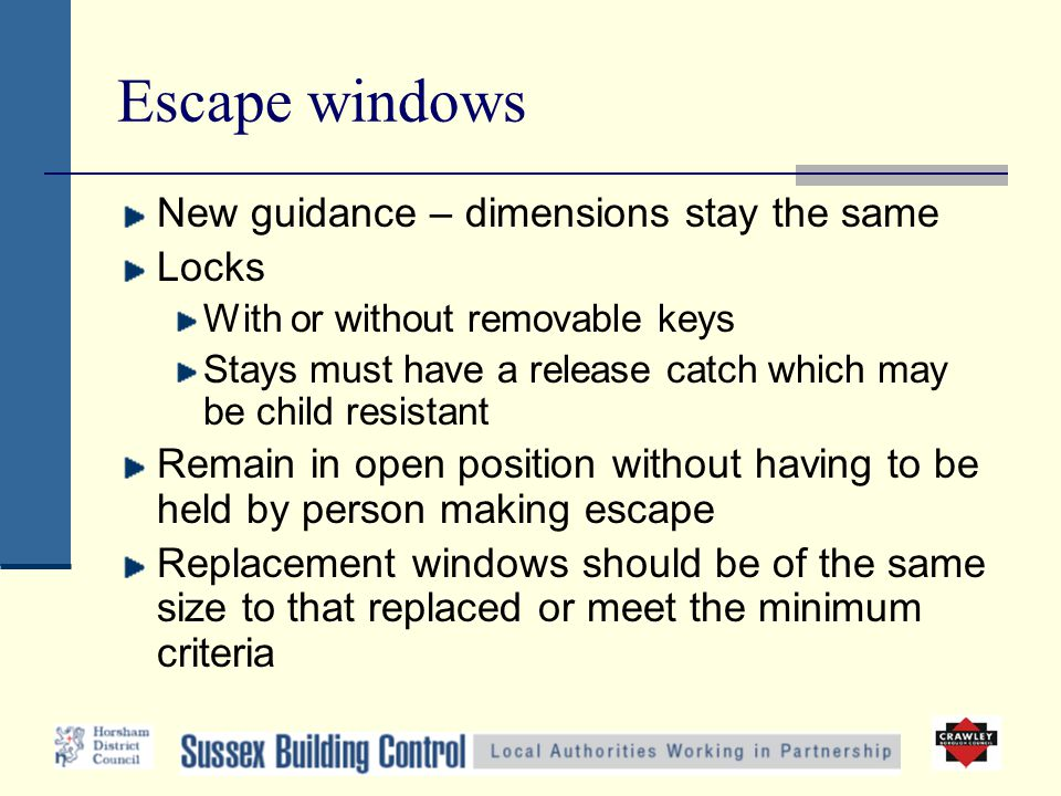 Escape windows New guidance – dimensions stay the same Locks With or without removable keys Stays must have a release catch which may be child resista