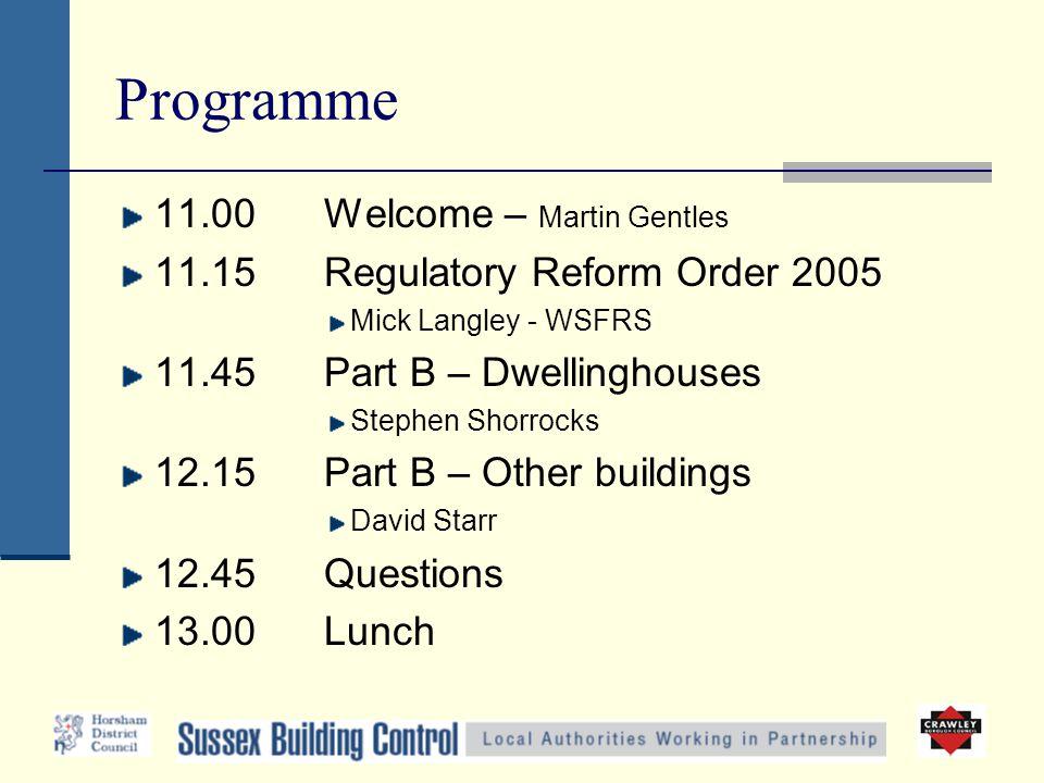 Programme 11.00 Welcome – Martin Gentles 11.15Regulatory Reform Order 2005 Mick Langley - WSFRS 11.45Part B – Dwellinghouses Stephen Shorrocks 12.15Pa