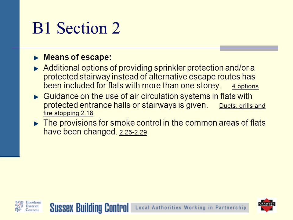 B1 Section 2 Means of escape: Additional options of providing sprinkler protection and/or a protected stairway instead of alternative escape routes has been included for flats with more than one storey.