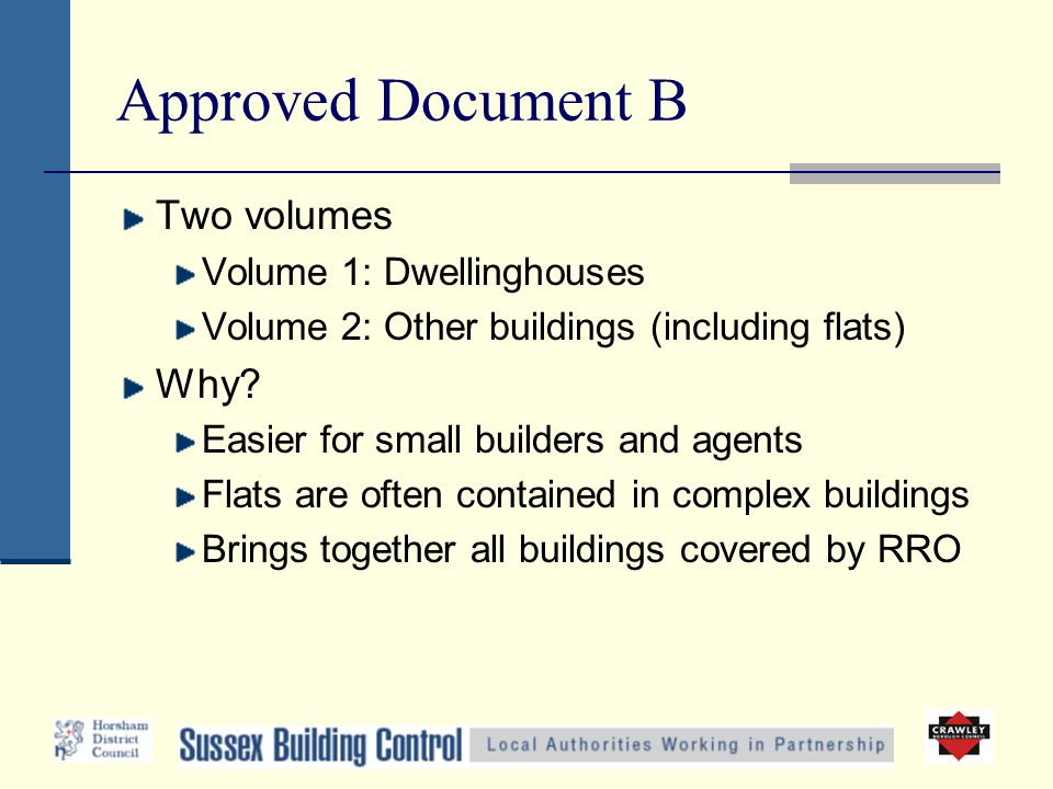 Approved Document B Two volumes Volume 1: Dwellinghouses Volume 2: Other buildings (including flats) Why? Easier for small builders and agents Flats a
