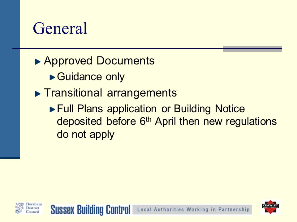 General Approved Documents Guidance only Transitional arrangements Full Plans application or Building Notice deposited before 6 th April then new regulations do not apply