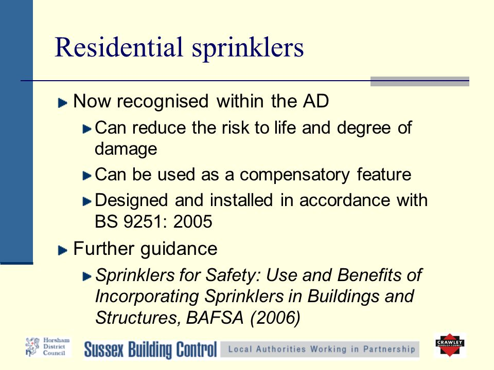 Residential sprinklers Now recognised within the AD Can reduce the risk to life and degree of damage Can be used as a compensatory feature Designed and installed in accordance with BS 9251: 2005 Further guidance Sprinklers for Safety: Use and Benefits of Incorporating Sprinklers in Buildings and Structures, BAFSA (2006)