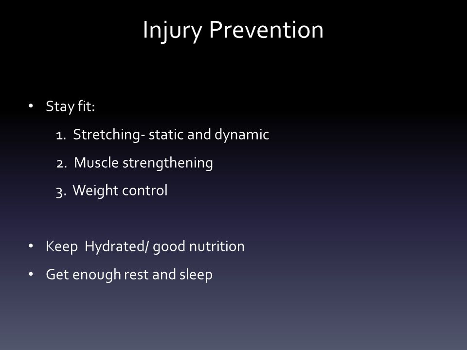 Injury Prevention Stay fit: 1. Stretching- static and dynamic 2.