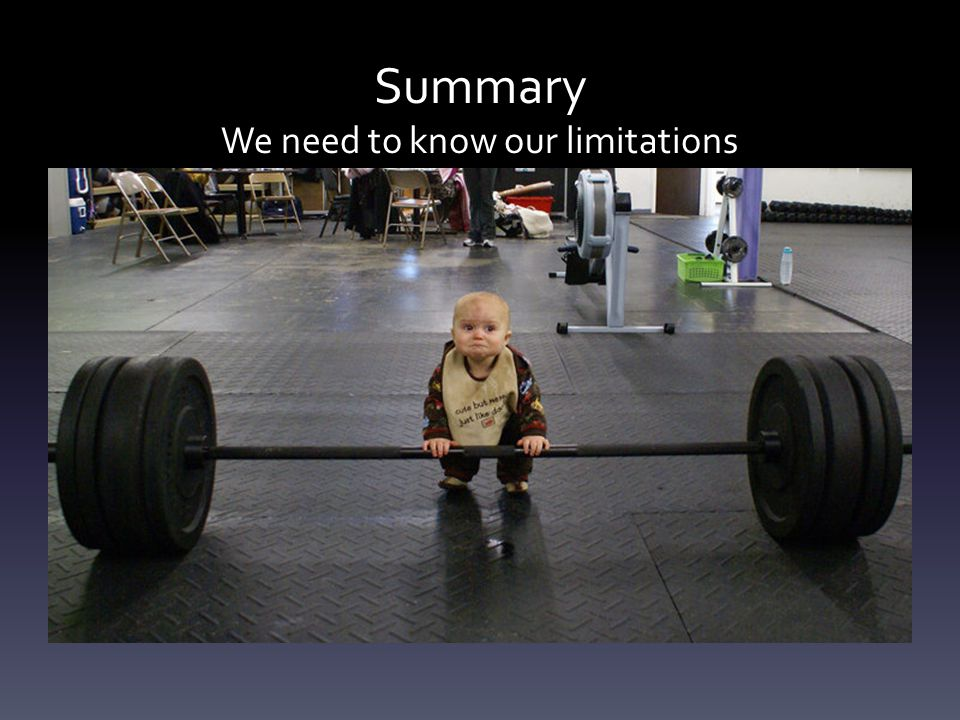 Summary We need to know our limitations