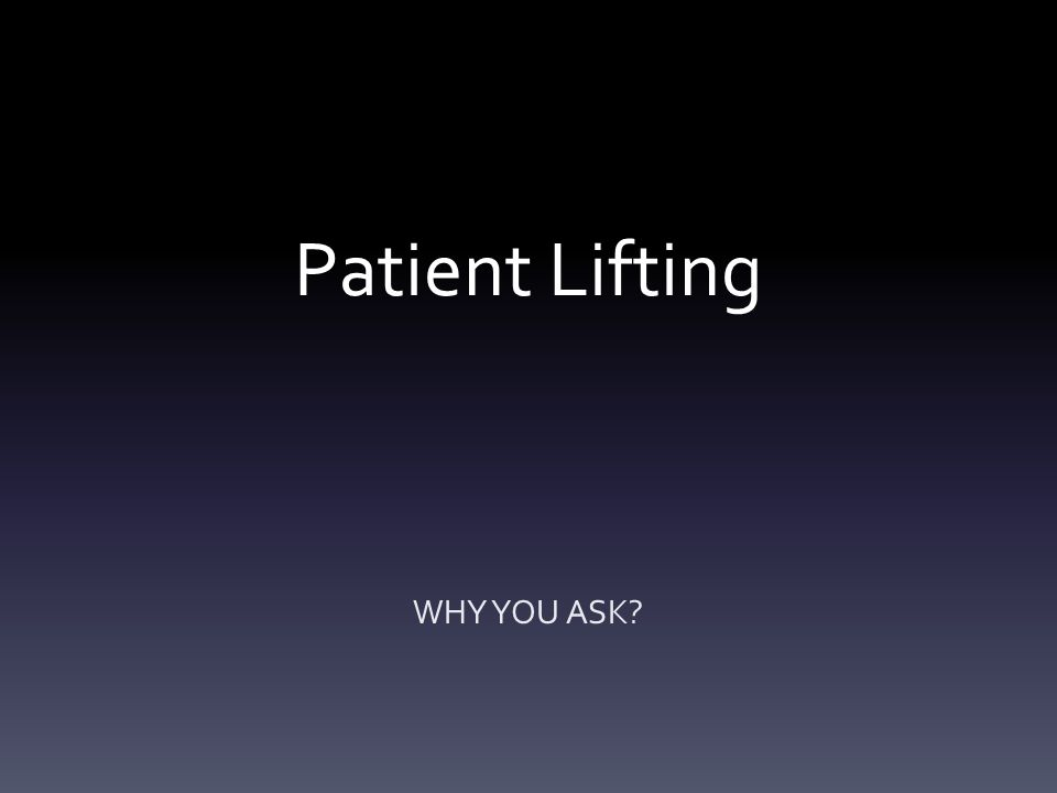 Patient Lifting WHY YOU ASK