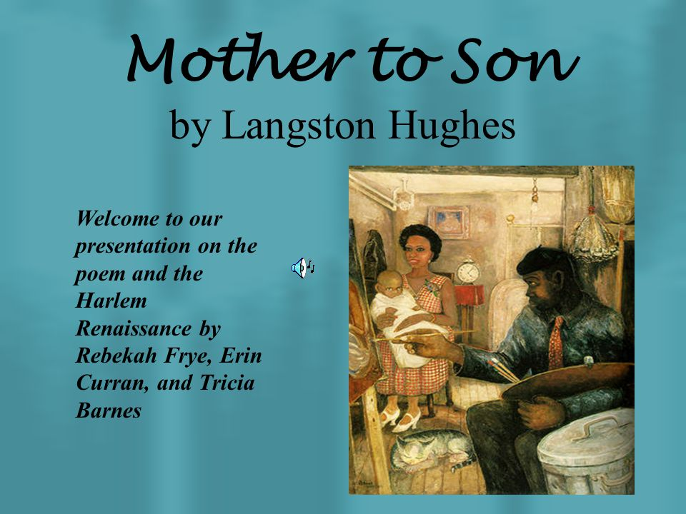 Mother to Son by Langston Hughes Welcome to our presentation on the poem and the Harlem Renaissance by Rebekah Frye, Erin Curran, and Tricia Barnes