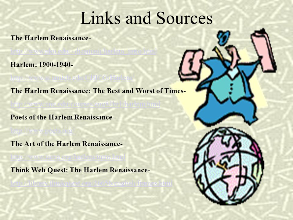 Links and Sources The Harlem Renaissance- http://www.nku.edu/~diesmanj/harlem_intro.html Harlem: 1900-1940- http://www.si.umich.edu/CHICO/Harlem/ The Harlem Renaissance: The Best and Worst of Times- http://www.unc.edu/courses/eng81br1/harlem.html Poets of the Harlem Renaissance- http://www.poets.org/ The Art of the Harlem Renaissance- http://www.iniva.org/harlem/intro.html Think Web Quest: The Harlem Renaissance- http://library.thinkquest.org/26656/english/frames.html