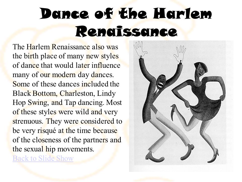 Dance of the Harlem Renaissance The Harlem Renaissance also was the birth place of many new styles of dance that would later influence many of our modern day dances.