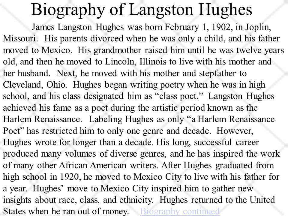 Biography of Langston Hughes James Langston Hughes was born February 1, 1902, in Joplin, Missouri.
