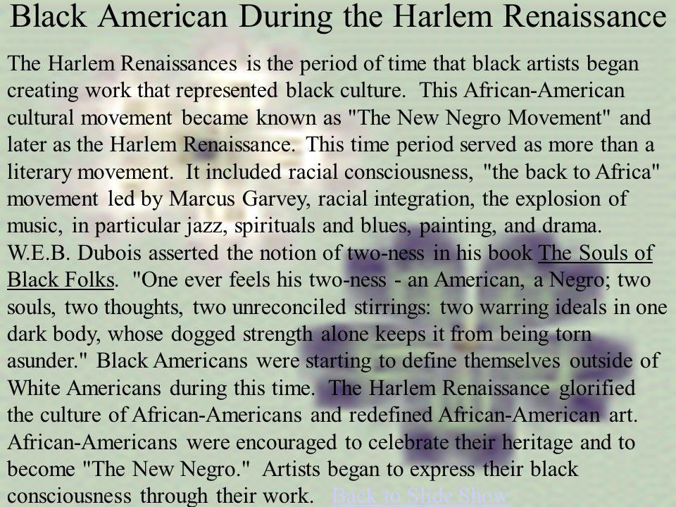 Black American During the Harlem Renaissance The Harlem Renaissances is the period of time that black artists began creating work that represented black culture.