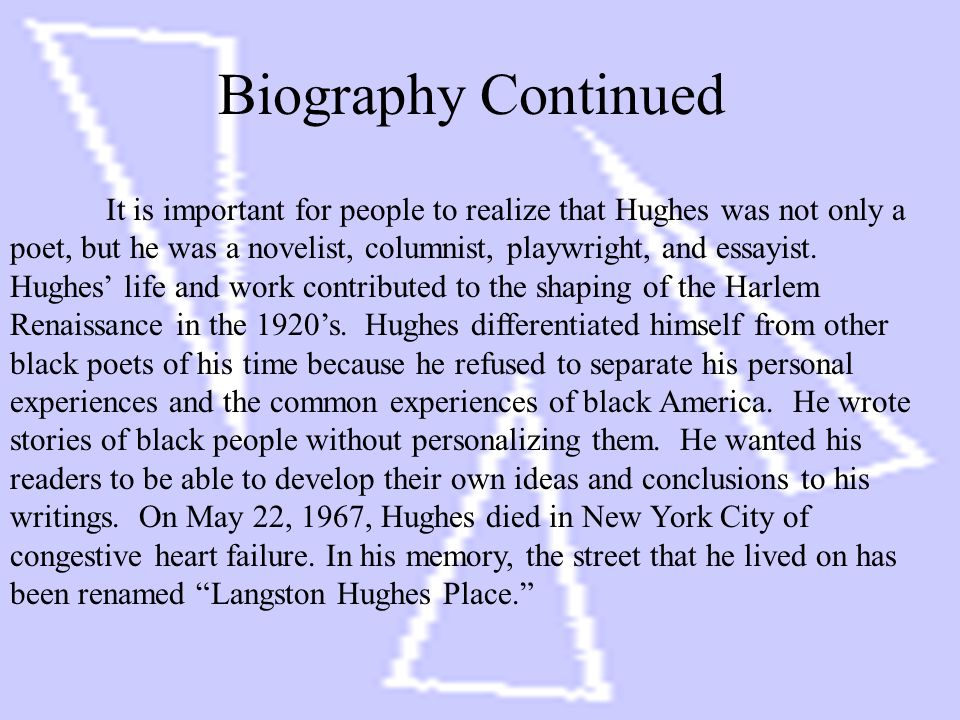 Biography Continued It is important for people to realize that Hughes was not only a poet, but he was a novelist, columnist, playwright, and essayist.