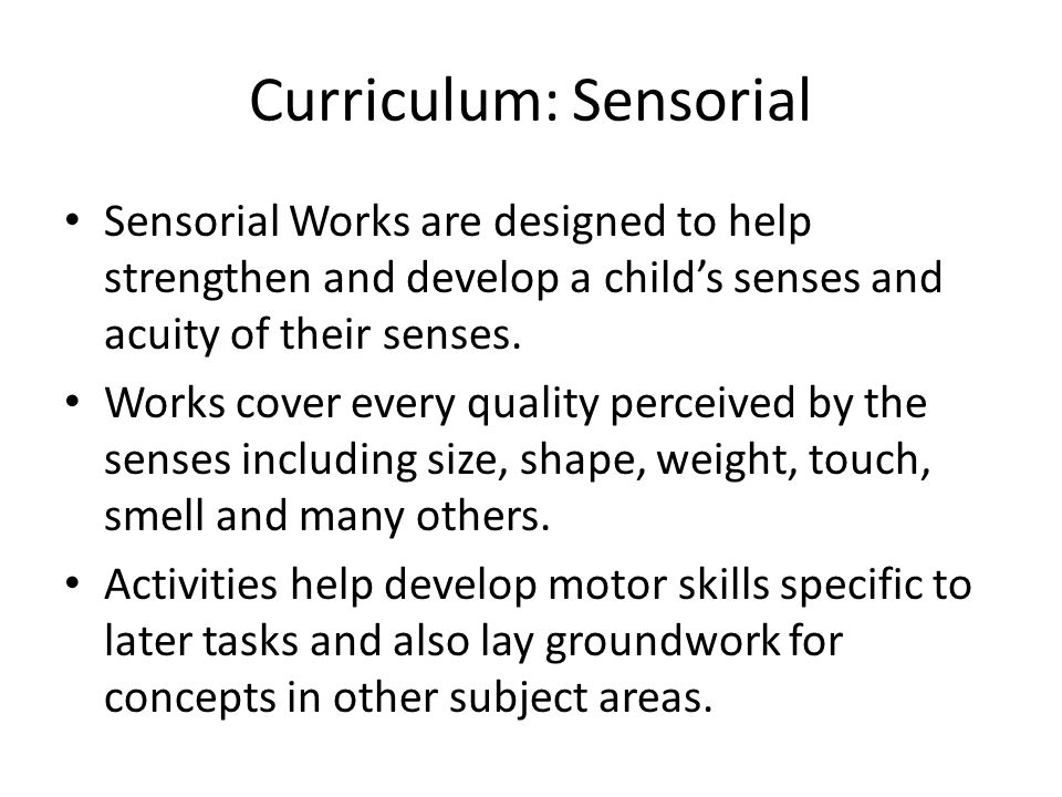 Curriculum: Sensorial Sensorial Works are designed to help strengthen and develop a child's senses and acuity of their senses.