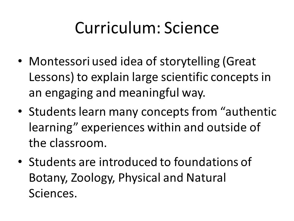 Curriculum: Science Montessori used idea of storytelling (Great Lessons) to explain large scientific concepts in an engaging and meaningful way.
