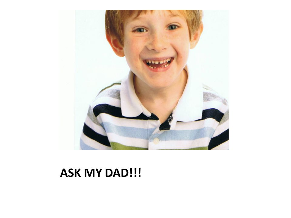 ASK MY DAD!!!