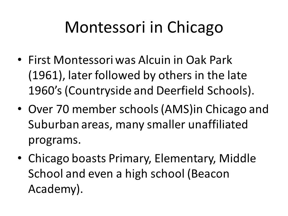 Montessori in Chicago First Montessori was Alcuin in Oak Park (1961), later followed by others in the late 1960's (Countryside and Deerfield Schools).