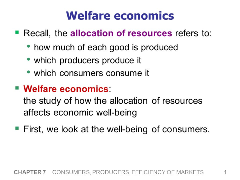 1 CHAPTER 7 CONSUMERS, PRODUCERS, EFFICIENCY OF MARKETS Welfare economics  Recall, the allocation of resources refers to: how much of each good is pr