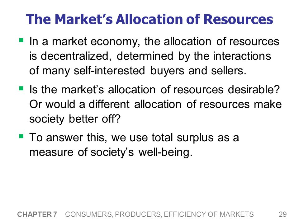 29 CHAPTER 7 CONSUMERS, PRODUCERS, EFFICIENCY OF MARKETS The Market's Allocation of Resources  In a market economy, the allocation of resources is decentralized, determined by the interactions of many self-interested buyers and sellers.