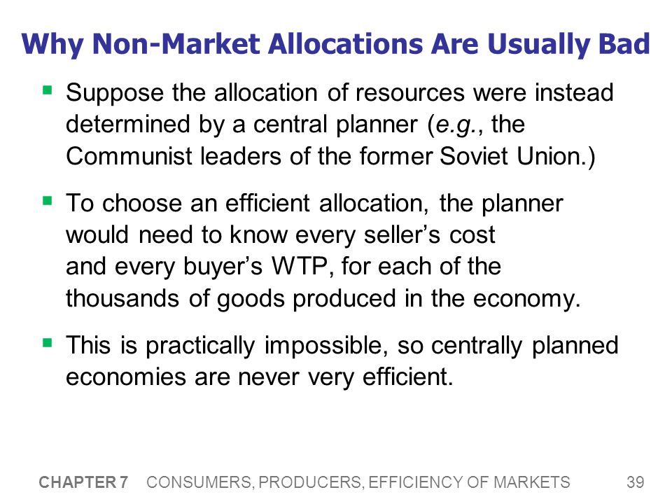 39 CHAPTER 7 CONSUMERS, PRODUCERS, EFFICIENCY OF MARKETS Why Non-Market Allocations Are Usually Bad  Suppose the allocation of resources were instead