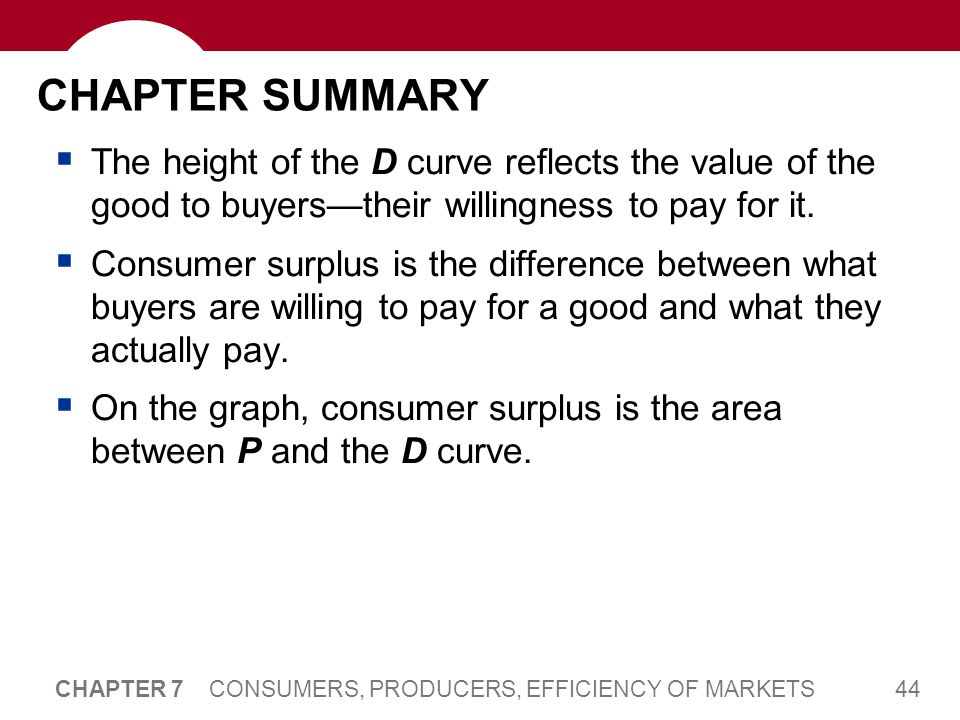 44 CHAPTER 7 CONSUMERS, PRODUCERS, EFFICIENCY OF MARKETS CHAPTER SUMMARY  The height of the D curve reflects the value of the good to buyers—their wi