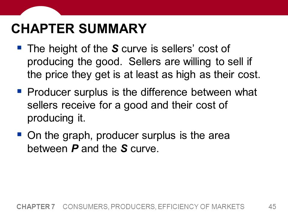 45 CHAPTER 7 CONSUMERS, PRODUCERS, EFFICIENCY OF MARKETS CHAPTER SUMMARY  The height of the S curve is sellers' cost of producing the good. Sellers a