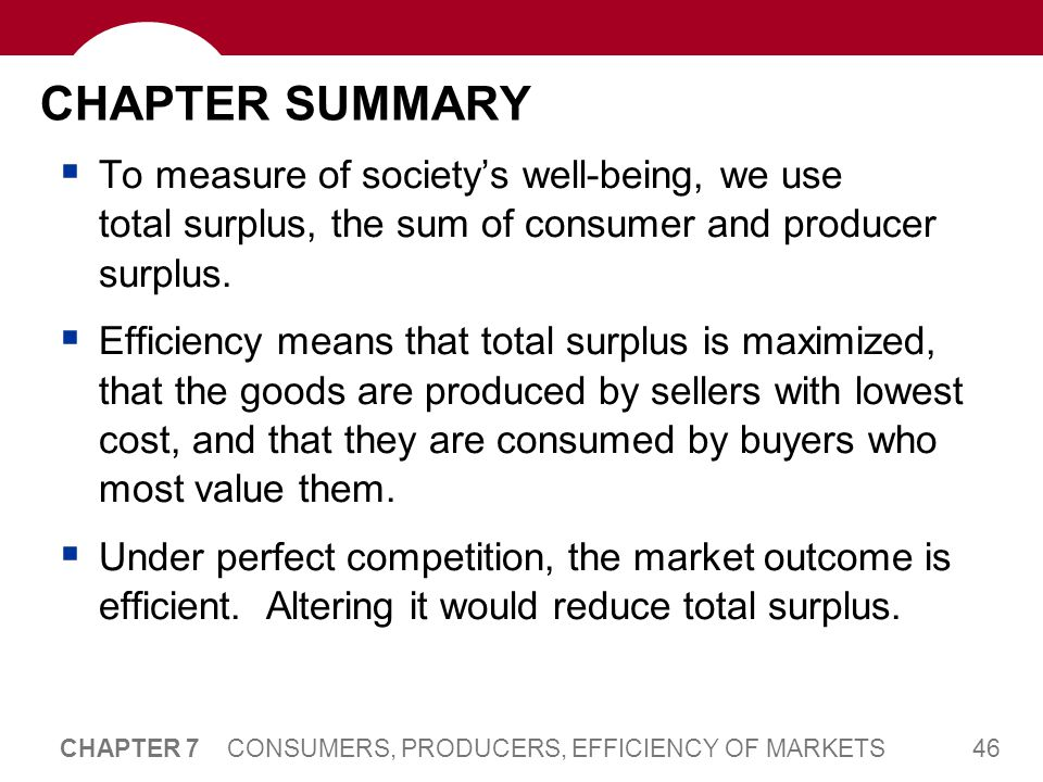 46 CHAPTER 7 CONSUMERS, PRODUCERS, EFFICIENCY OF MARKETS CHAPTER SUMMARY  To measure of society's well-being, we use total surplus, the sum of consum
