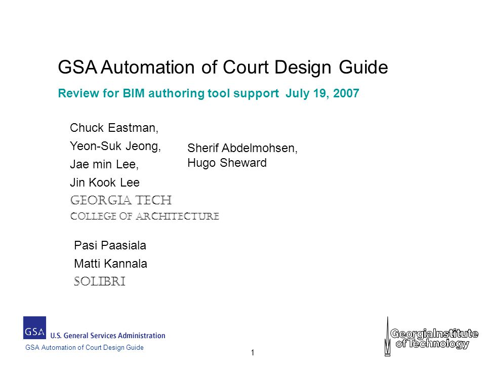 GSA Automation of Court Design Guide 1 Review for BIM authoring tool support July 19, 2007 Chuck Eastman, Yeon-Suk Jeong, Jae min Lee, Jin Kook Lee Georgia Tech College of Architecture Sherif Abdelmohsen, Hugo Sheward Pasi Paasiala Matti Kannala Solibri