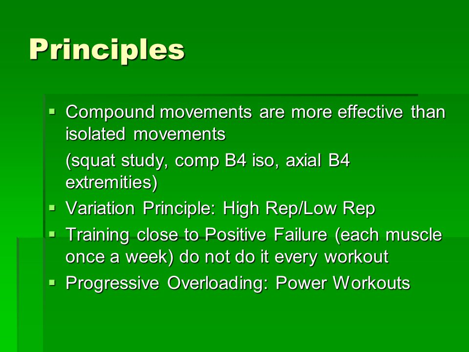 Principles  Compound movements are more effective than isolated movements (squat study, comp B4 iso, axial B4 extremities)  Variation Principle: High Rep/Low Rep  Training close to Positive Failure (each muscle once a week) do not do it every workout  Progressive Overloading: Power Workouts