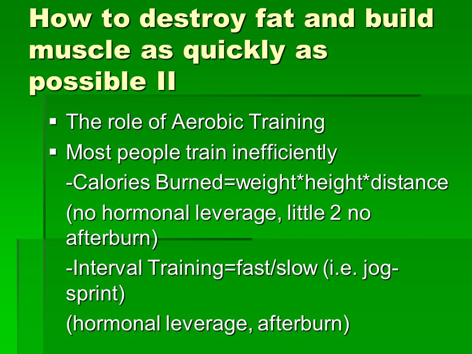 How to destroy fat and build muscle as quickly as possible II  The role of Aerobic Training  Most people train inefficiently -Calories Burned=weight*height*distance (no hormonal leverage, little 2 no afterburn) -Interval Training=fast/slow (i.e.