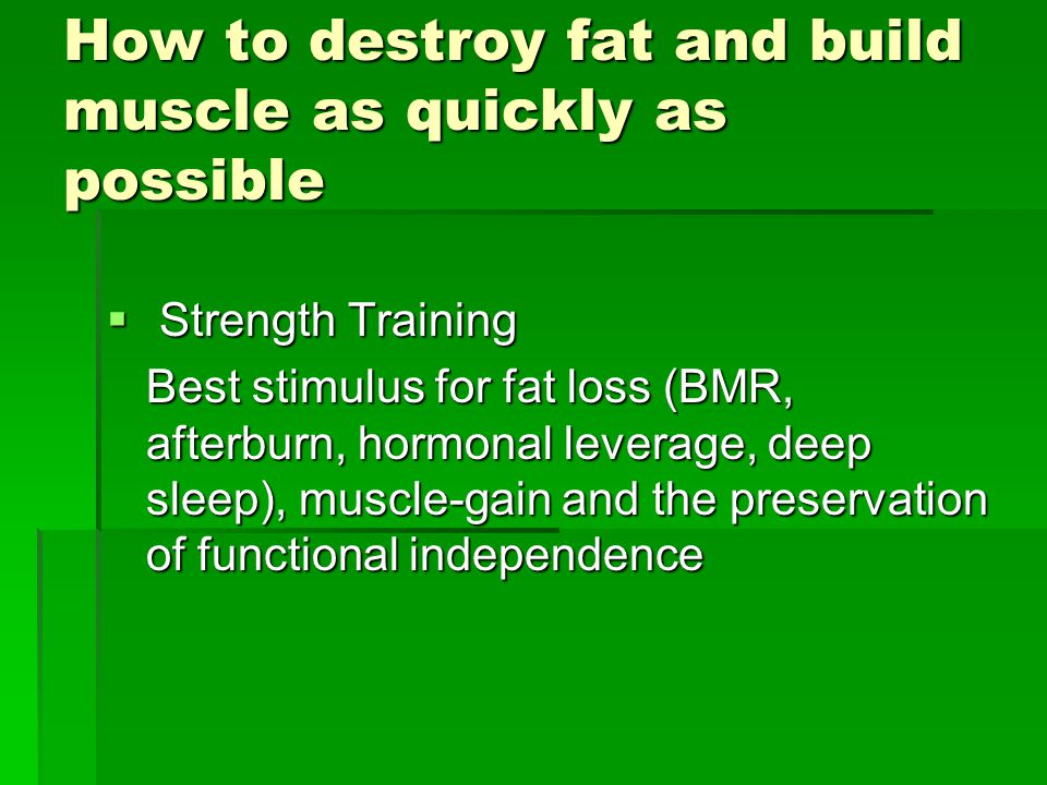 How to destroy fat and build muscle as quickly as possible  Strength Training Best stimulus for fat loss (BMR, afterburn, hormonal leverage, deep sleep), muscle-gain and the preservation of functional independence
