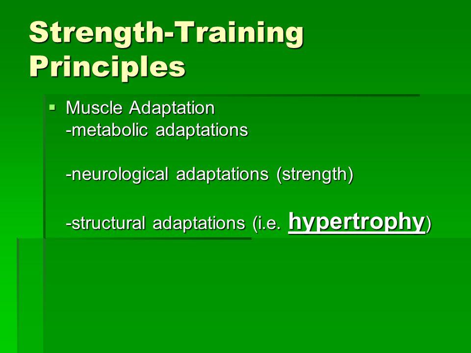 Strength-Training Principles  Muscle Adaptation -metabolic adaptations -neurological adaptations (strength) -structural adaptations (i.e.