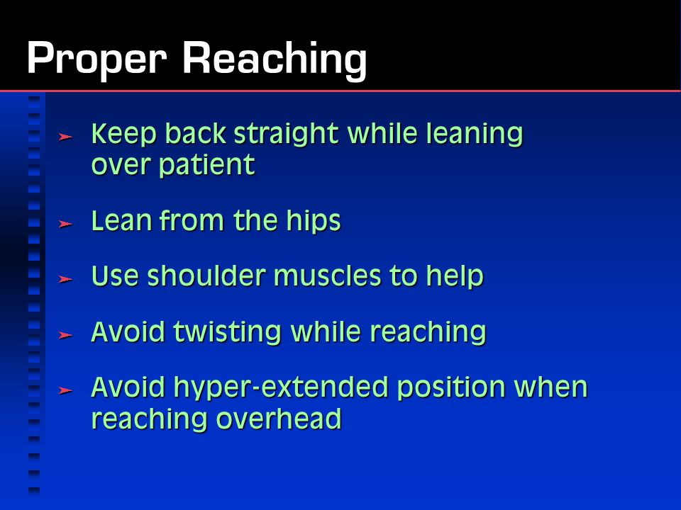 Proper Reaching  Keep back straight while leaning over patient  Lean from the hips  Use shoulder muscles to help  Avoid twisting while reaching  Avoid hyper-extended position when reaching overhead
