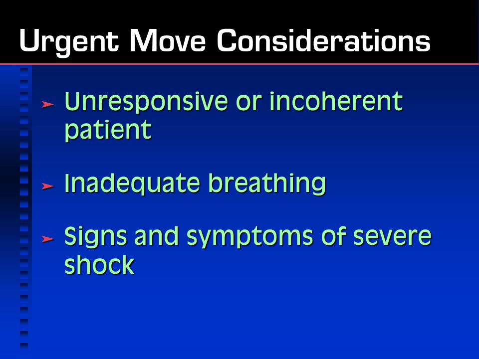 Urgent Move Considerations  Unresponsive or incoherent patient  Inadequate breathing  Signs and symptoms of severe shock