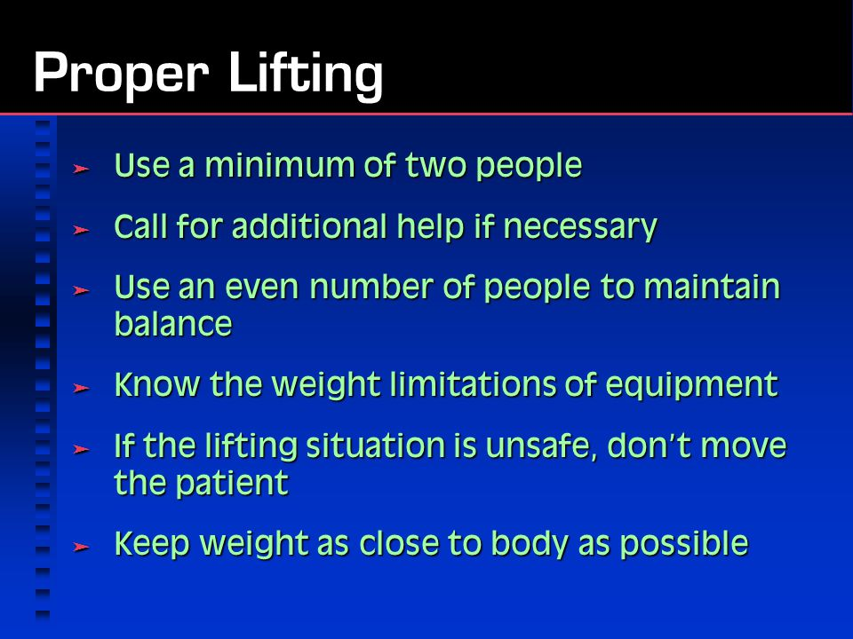 Proper Lifting  Use a minimum of two people  Call for additional help if necessary  Use an even number of people to maintain balance  Know the weight limitations of equipment  If the lifting situation is unsafe, don't move the patient  Keep weight as close to body as possible