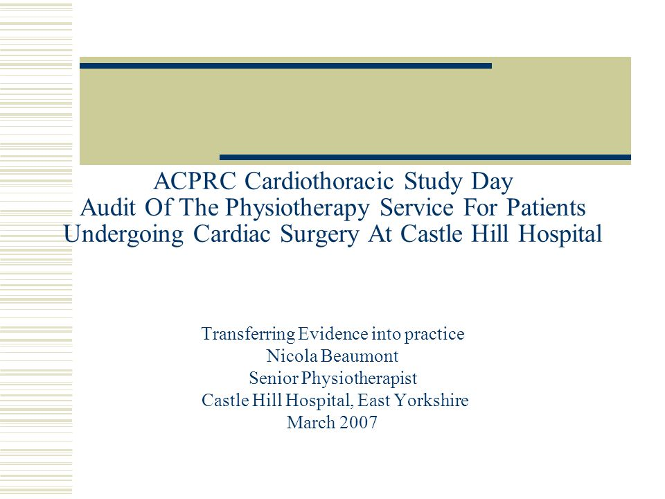 ACPRC Cardiothoracic Study Day Audit Of The Physiotherapy Service For Patients Undergoing Cardiac Surgery At Castle Hill Hospital Transferring Evidence into practice Nicola Beaumont Senior Physiotherapist Castle Hill Hospital, East Yorkshire March 2007