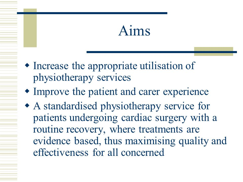 Aims  Increase the appropriate utilisation of physiotherapy services  Improve the patient and carer experience  A standardised physiotherapy service for patients undergoing cardiac surgery with a routine recovery, where treatments are evidence based, thus maximising quality and effectiveness for all concerned