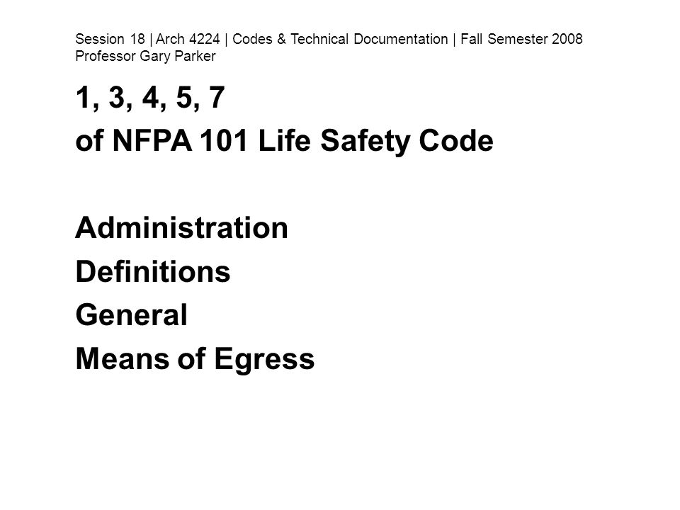 1, 3, 4, 5, 7 of NFPA 101 Life Safety Code Administration Definitions General Means of Egress Session 18 | Arch 4224 | Codes & Technical Documentation | Fall Semester 2008 Professor Gary Parker