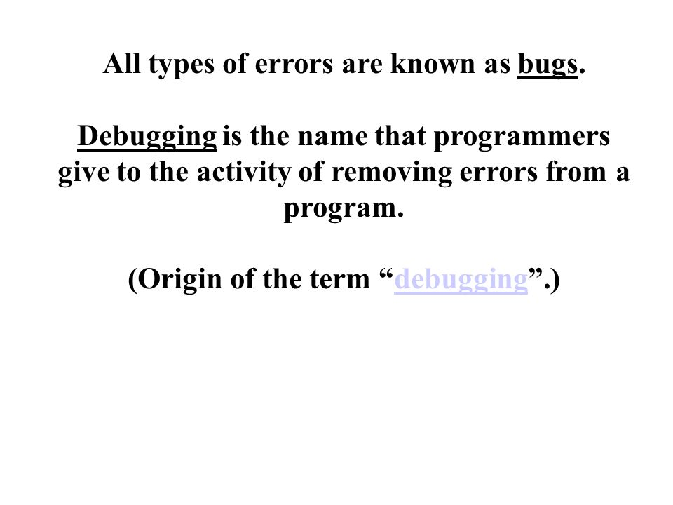 All types of errors are known as bugs.