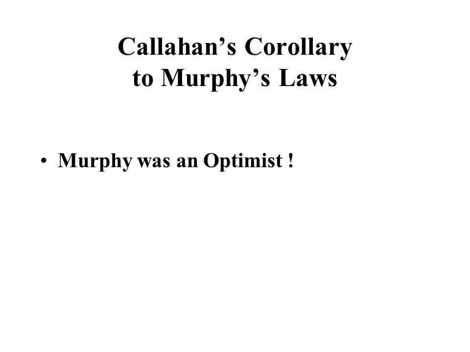 Callahan's Corollary to Murphy's Laws Murphy was an Optimist !