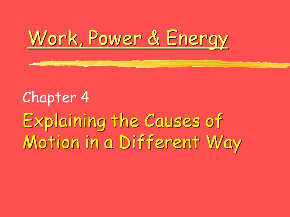 Work, Power & Energy Work, Power & Energy Chapter 4 Explaining the Causes of Motion in a Different Way