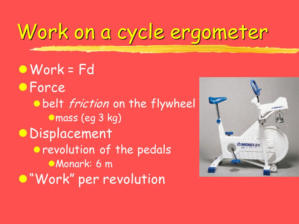 """Work on a cycle ergometer lWork = Fd lForce l belt friction on the flywheel lmass (eg 3 kg) lDisplacement l revolution of the pedals lMonark: 6 m l""""Wo"""