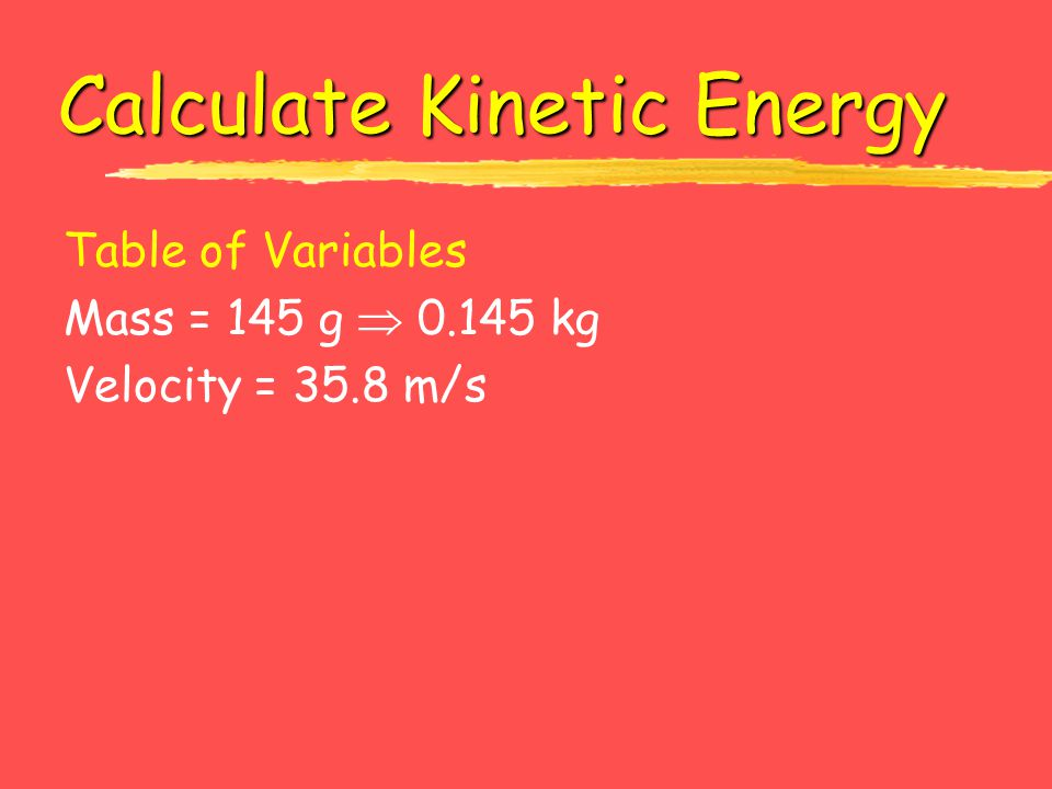 Calculate Kinetic Energy Table of Variables Mass = 145 g  0.145 kg Velocity = 35.8 m/s