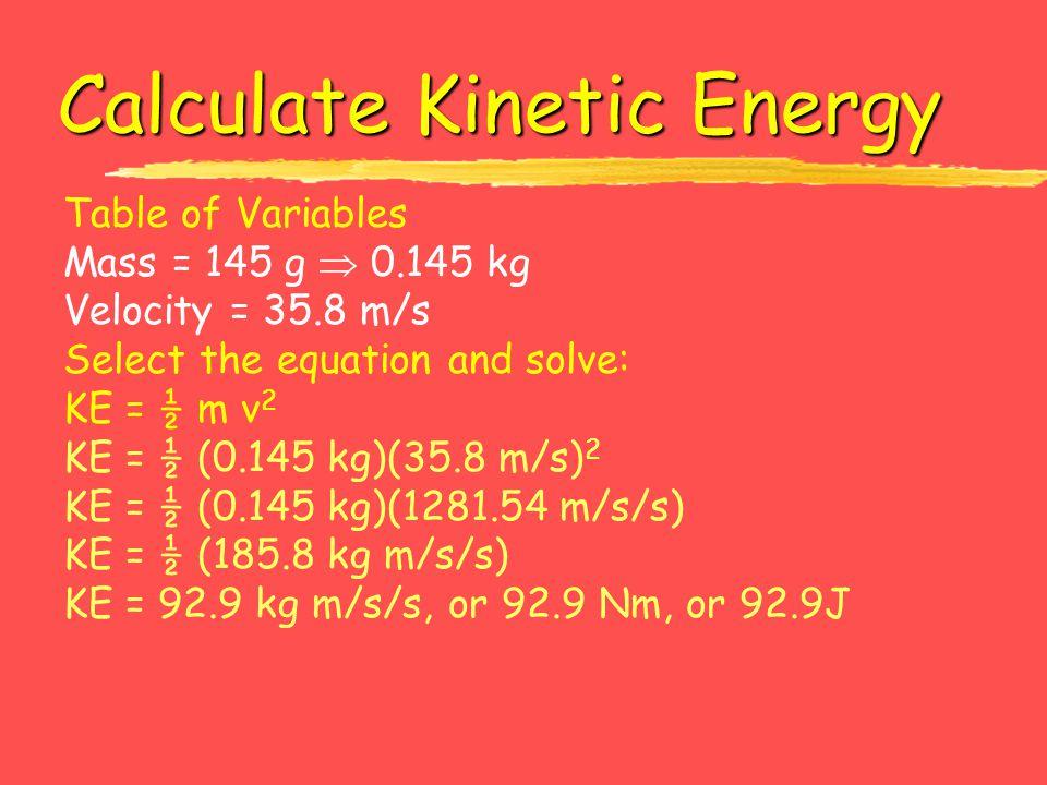Calculate Kinetic Energy Table of Variables Mass = 145 g  0.145 kg Velocity = 35.8 m/s Select the equation and solve: KE = ½ m v 2 KE = ½ (0.145 kg)(