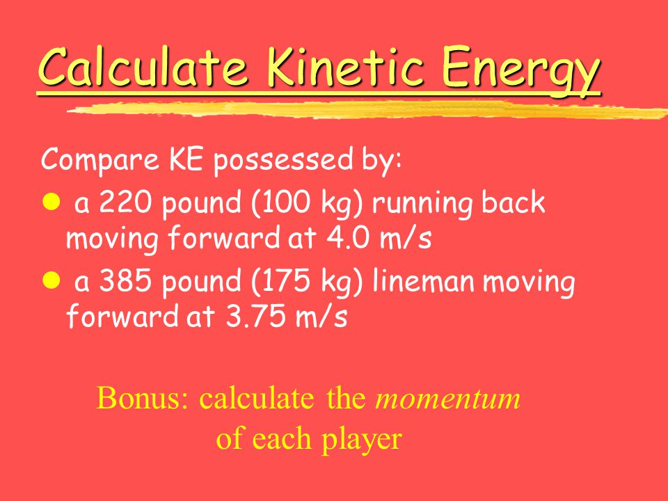 Calculate Kinetic Energy Calculate Kinetic Energy Compare KE possessed by: l a 220 pound (100 kg) running back moving forward at 4.0 m/s l a 385 pound