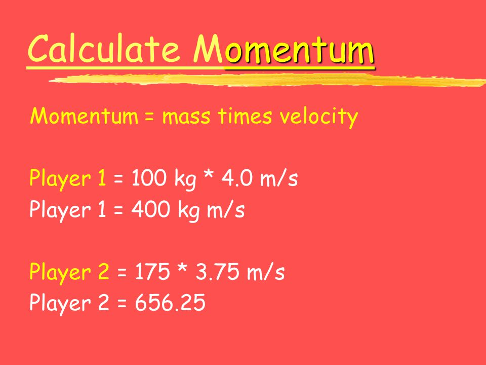 omentum Calculate Momentum Calculate M Momentum = mass times velocity Player 1 = 100 kg * 4.0 m/s Player 1 = 400 kg m/s Player 2 = 175 * 3.75 m/s Play
