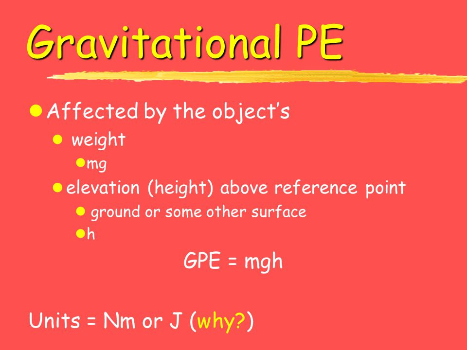Gravitational PE lAffected by the object's l weight lmg l elevation (height) above reference point l ground or some other surface lh GPE = mgh Units =