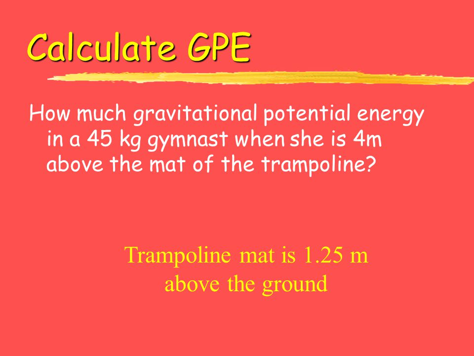 Calculate GPE How much gravitational potential energy in a 45 kg gymnast when she is 4m above the mat of the trampoline? Trampoline mat is 1.25 m abov